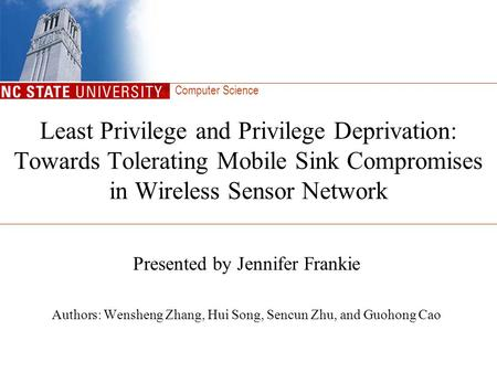 Computer Science Least Privilege and Privilege Deprivation: Towards Tolerating Mobile Sink Compromises in Wireless Sensor Network Presented by Jennifer.