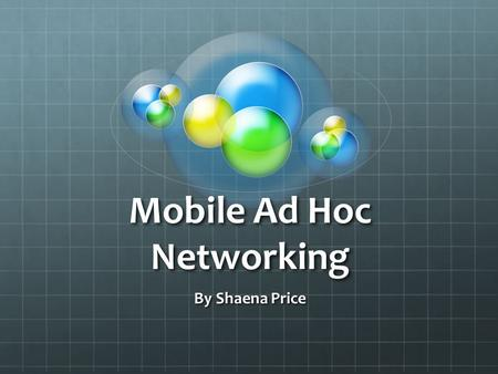 Mobile Ad Hoc Networking By Shaena Price. What is it? Autonomous system of routers and hosts connected by wireless links Can work flawlessly in a standalone.