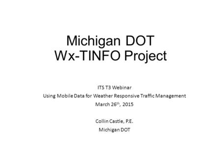 Michigan DOT Wx-TINFO Project ITS T3 Webinar Using Mobile Data for Weather Responsive Traffic Management March 26 th, 2015 Collin Castle, P.E. Michigan.