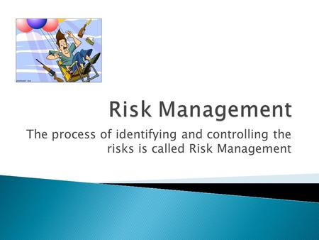The process of identifying and controlling the risks is called Risk Management.