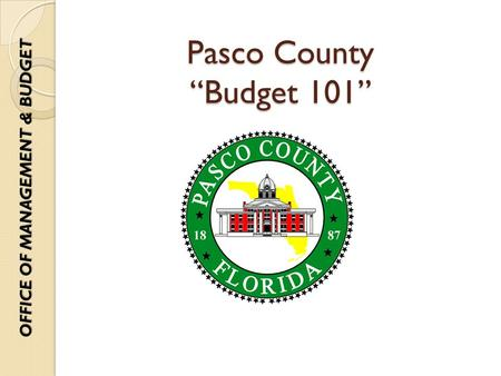 "Pasco County ""Budget 101"" OFFICE OF MANAGEMENT & BUDGET."