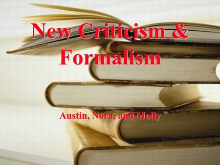 New Criticism & Formalism Austin, Nora, and Molly.