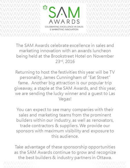 The SAM Awards celebrate excellence in sales and marketing innovation with an awards luncheon being held at the Brookstreet Hotel on November 23 rd, 2016.