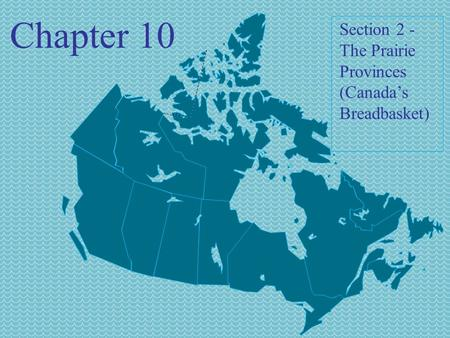 Chapter 10 Section 2 - The Prairie Provinces (Canada's Breadbasket)