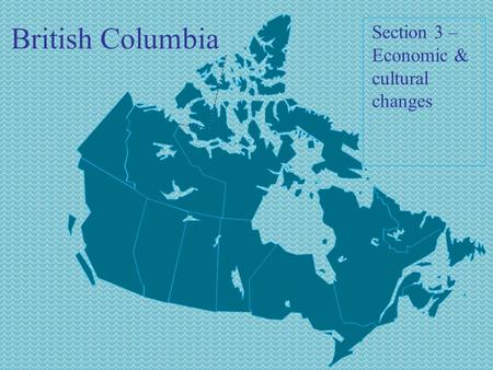 British Columbia Section 3 – Economic & cultural changes.