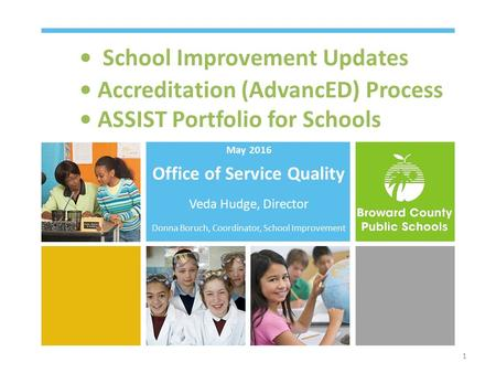 School Improvement Updates Accreditation (AdvancED) Process ASSIST Portfolio for Schools May 2016 Office of Service Quality Veda Hudge, Director Donna.
