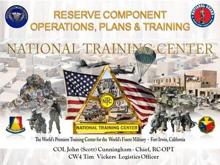 The National Training Center COL John (Scott) Cunningham - Chief, RC-OPT CW4 Tim Vickers Logistics Officer.