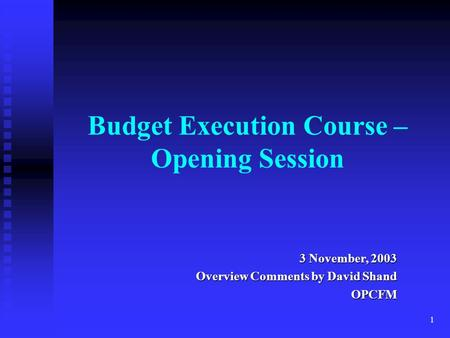1 Budget Execution Course – Opening Session 3 November, 2003 Overview Comments by David Shand OPCFM.
