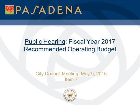 Public Hearing: Fiscal Year 2017 Recommended Operating Budget City Council Meeting, May 9, 2016 Item 7.