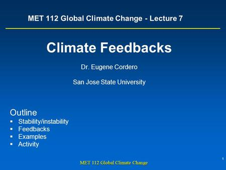 1 MET 112 Global Climate Change MET 112 Global Climate Change - Lecture 7 Climate Feedbacks Dr. Eugene Cordero San Jose State University Outline  Stability/instability.