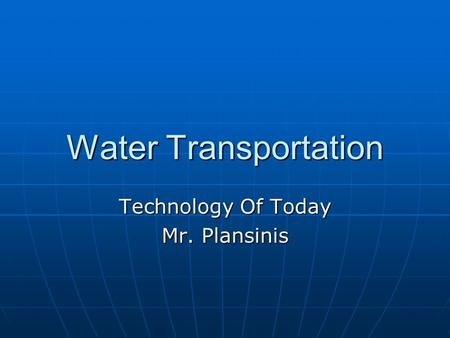 Water Transportation Technology Of Today Mr. Plansinis.