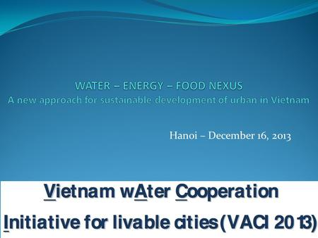 Hanoi – December 16, 2013. Contents Overview on Water, Energy and Food in the World and Vietnam from sectoral perspectives Introduction of Water-Energy-Food.