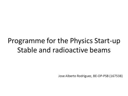 Programme for the Physics Start-up Stable and radioactive beams Jose Alberto Rodriguez, BE-OP-PSB (167538)
