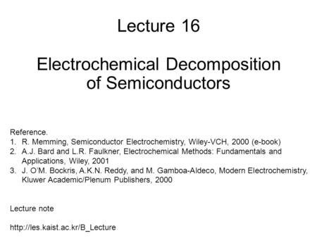Lecture 16 Electrochemical Decomposition of Semiconductors Reference. 1.R. Memming, Semiconductor Electrochemistry, Wiley-VCH, 2000 (e-book) 2.A.J. Bard.