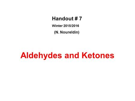 Aldehydes and Ketones Handout # 7 Winter 2015/2016 (N. Noureldin)