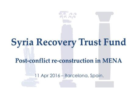 Syria Recovery Trust Fund Post-conflict re-construction in MENA 11 Apr 2016 – Barcelona, Spain.