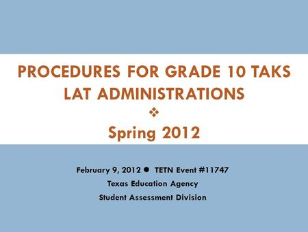 PROCEDURES FOR GRADE 10 TAKS LAT ADMINISTRATIONS  Spring 2012 February 9, 2012 TETN Event #11747 Texas Education Agency Student Assessment Division.