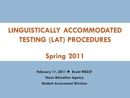 LINGUISTICALLY ACCOMMODATED TESTING (LAT) PROCEDURES February 11, 2011 Spring 2011 February 11, 2011 Event #8237 Texas Education Agency Student Assessment.