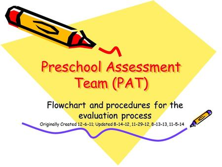Preschool Assessment Team (PAT) Flowchart and procedures for the evaluation process Originally Created 12-6-11; Updated 8-14-12, 11-29-12, 8-13-13, 11-5-14.