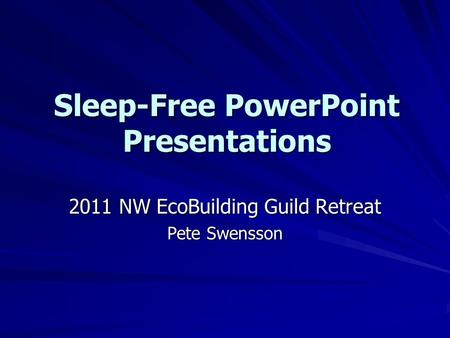 Sleep-Free PowerPoint Presentations 2011 NW EcoBuilding Guild Retreat Pete Swensson.