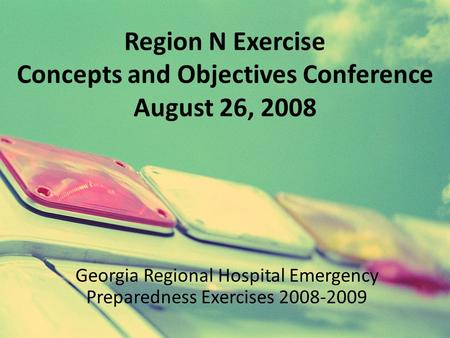 Region N Exercise Concepts and Objectives Conference August 26, 2008 Georgia Regional Hospital Emergency Preparedness Exercises 2008-2009.