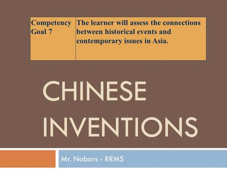 CHINESE INVENTIONS Mr. Nabors - RRMS Competency Goal 7 The learner will assess the connections between historical events and contemporary issues in Asia.