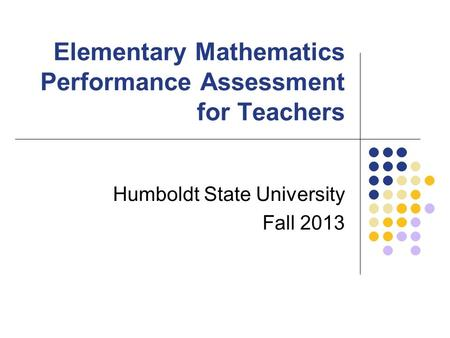 Elementary Mathematics Performance Assessment for Teachers Humboldt State University Fall 2013.