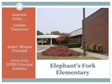 Elephant's Fork Elementary Learners Today….. Leaders Tomorrow Andre' Skinner Principal 2014-2015 SURN Principal Academy.