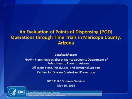 An Evaluation of Points of Dispensing (POD) Operations through Time Trials in Maricopa County, Arizona Jessica Mason PHAP – Planning Specialist at Maricopa.