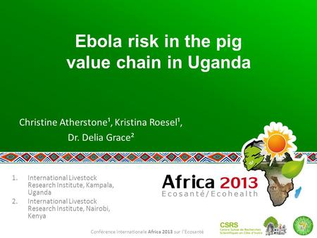 Conférence internationale Africa 2013 sur l'Ecosanté Ebola risk in the pig value chain in Uganda Christine Atherstone¹, Kristina Roesel¹, Dr. Delia Grace².