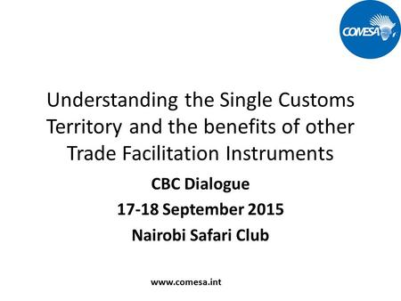 Understanding the Single Customs Territory and the benefits of other Trade Facilitation Instruments CBC Dialogue 17-18 September 2015 Nairobi Safari Club.