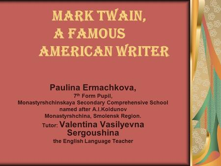 Mark Twain, a Famous American Writer Paulina Ermachkova, 7 th Form Pupil, Monastyrshchinskaya Secondary Comprehensive School named after A.I.Koldunov Monastyrshchina,