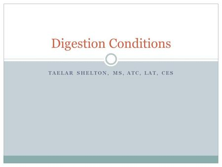 TAELAR SHELTON, MS, ATC, LAT, CES Digestion Conditions.