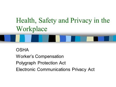 Health, Safety and Privacy in the Workplace OSHA Worker's Compensation Polygraph Protection Act Electronic Communications Privacy Act.