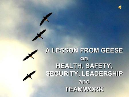A LESSON FROM GEESE on HEALTH, SAFETY, SECURITY, LEADERSHIP and TEAMWORK.