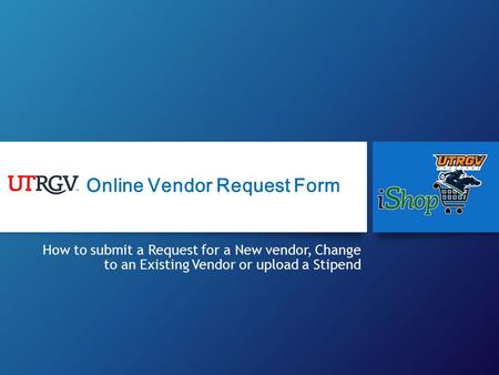 How to submit a Request for a New vendor, Change to an Existing Vendor or upload a Stipend Online Vendor Request Form.