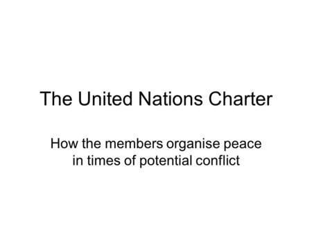 The United Nations Charter How the members organise peace in times of potential conflict.