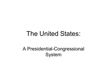 The United States: A Presidential-Congressional System.
