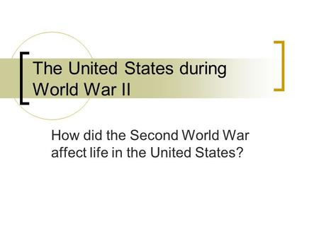 The United States during World War II How did the Second World War affect life in the United States?