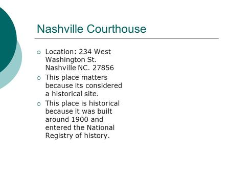 Nashville Courthouse  Location: 234 West Washington St. Nashville NC. 27856  This place matters because its considered a historical site.  This place.