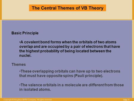 Copyright © Houghton Mifflin Company. All rights reserved. 14a–1 The Central Themes of VB Theory Basic Principle A covalent bond forms when the orbitals.
