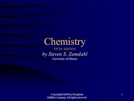 Copyright©2000 by Houghton Mifflin Company. All rights reserved. 1 Chemistry FIFTH EDITION by Steven S. Zumdahl University of Illinois.