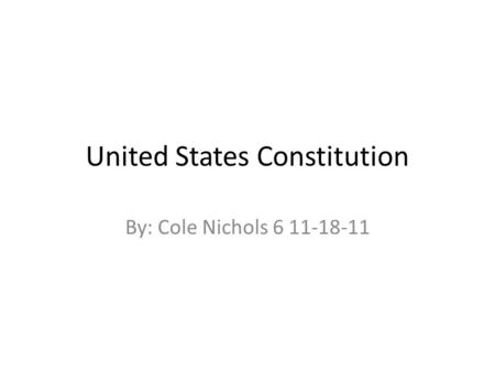 United States Constitution By: Cole Nichols 6 11-18-11.