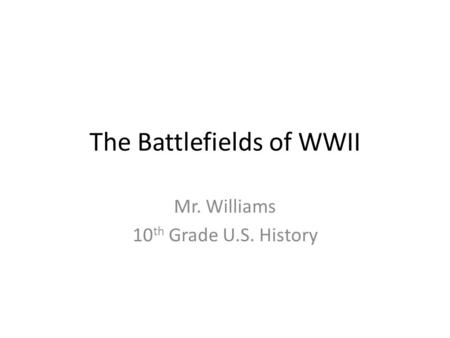 The Battlefields of WWII Mr. Williams 10 th Grade U.S. History.