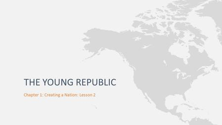 Chapter 1: Creating a Nation: Lesson 2 THE YOUNG REPUBLIC.