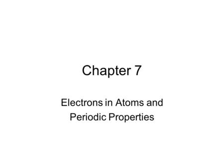 Chapter 7 Electrons in Atoms and Periodic Properties.
