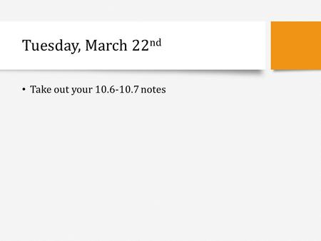 Tuesday, March 22 nd Take out your 10.6-10.7 notes.