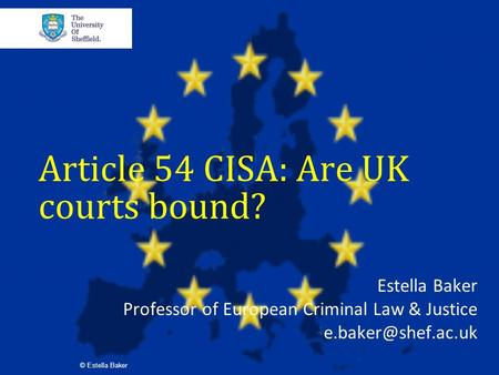 Article 54 CISA: Are UK courts bound? Estella Baker Professor of European Criminal Law & Justice © Estella Baker.