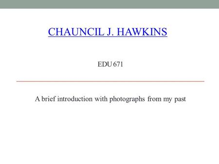 EDU 671 A brief introduction with photographs from my past CHAUNCIL J. HAWKINS.