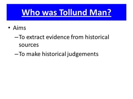 Who was Tollund Man? Aims – To extract evidence from historical sources – To make historical judgements.